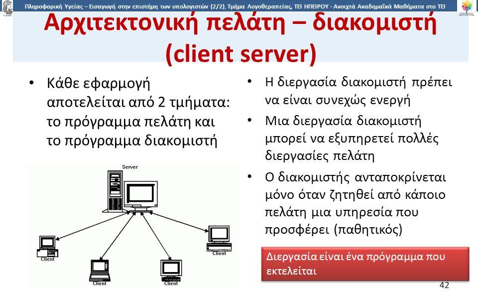 4242 Πληροφορική Υγείας – Εισαγωγή στην επιστήμη των υπολογιστών (2/2), Τμήμα Λογοθεραπείας, ΤΕΙ ΗΠΕΙΡΟΥ - Ανοιχτά Ακαδημαϊκά Μαθήματα στο ΤΕΙ Ηπείρου Αρχιτεκτονική πελάτη – διακομιστή (client server) Κάθε εφαρμογή αποτελείται από 2 τμήματα: το πρόγραμμα πελάτη και το πρόγραμμα διακομιστή Η διεργασία διακομιστή πρέπει να είναι συνεχώς ενεργή Μια διεργασία διακομιστή μπορεί να εξυπηρετεί πολλές διεργασίες πελάτη Ο διακομιστής ανταποκρίνεται μόνο όταν ζητηθεί από κάποιο πελάτη μια υπηρεσία που προσφέρει (παθητικός) Διεργασία είναι ένα πρόγραμμα που εκτελείται 42
