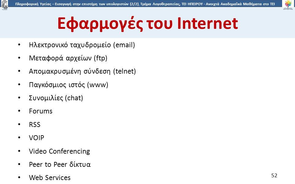 5252 Πληροφορική Υγείας – Εισαγωγή στην επιστήμη των υπολογιστών (2/2), Τμήμα Λογοθεραπείας, ΤΕΙ ΗΠΕΙΡΟΥ - Ανοιχτά Ακαδημαϊκά Μαθήματα στο ΤΕΙ Ηπείρου Εφαρμογές του Internet Ηλεκτρονικό ταχυδρομείο (email) Μεταφορά αρχείων (ftp) Απομακρυσμένη σύνδεση (telnet) Παγκόσμιος ιστός (www) Συνομιλίες (chat) Forums RSS VOIP Video Conferencing Peer to Peer δίκτυα Web Services 52