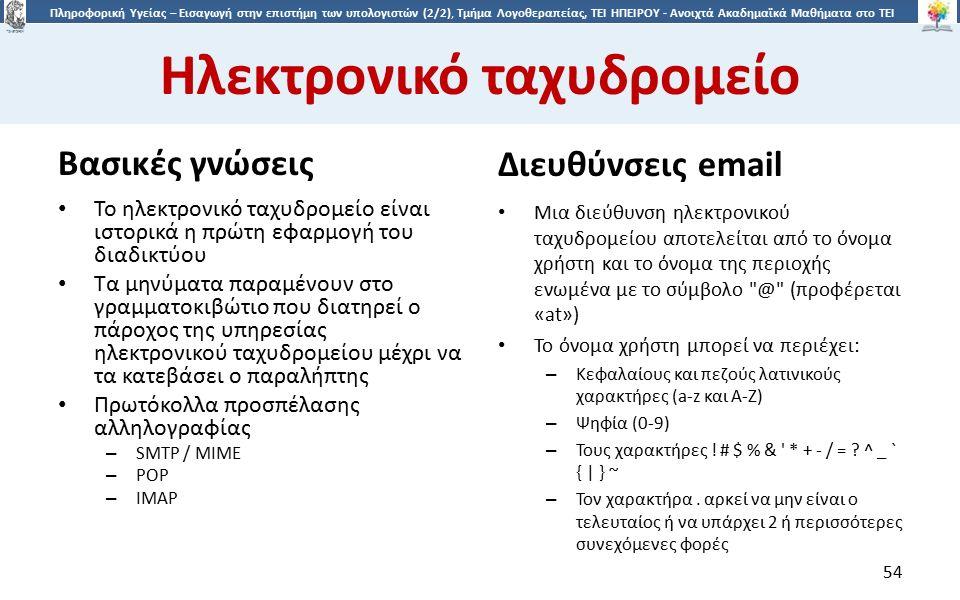 5454 Πληροφορική Υγείας – Εισαγωγή στην επιστήμη των υπολογιστών (2/2), Τμήμα Λογοθεραπείας, ΤΕΙ ΗΠΕΙΡΟΥ - Ανοιχτά Ακαδημαϊκά Μαθήματα στο ΤΕΙ Ηπείρου Ηλεκτρονικό ταχυδρομείο Βασικές γνώσεις Διευθύνσεις email Το ηλεκτρονικό ταχυδρομείο είναι ιστορικά η πρώτη εφαρμογή του διαδικτύου Τα μηνύματα παραμένουν στο γραμματοκιβώτιο που διατηρεί ο πάροχος της υπηρεσίας ηλεκτρονικού ταχυδρομείου μέχρι να τα κατεβάσει ο παραλήπτης Πρωτόκολλα προσπέλασης αλληλογραφίας – SMTP / MIME – POP – IMAP Μια διεύθυνση ηλεκτρονικού ταχυδρομείου αποτελείται από το όνομα χρήστη και το όνομα της περιοχής ενωμένα με το σύμβολο @ (προφέρεται «at») Το όνομα χρήστη μπορεί να περιέχει: – Κεφαλαίους και πεζούς λατινικούς χαρακτήρες (a-z και A-Z) – Ψηφία (0-9) – Τους χαρακτήρες .
