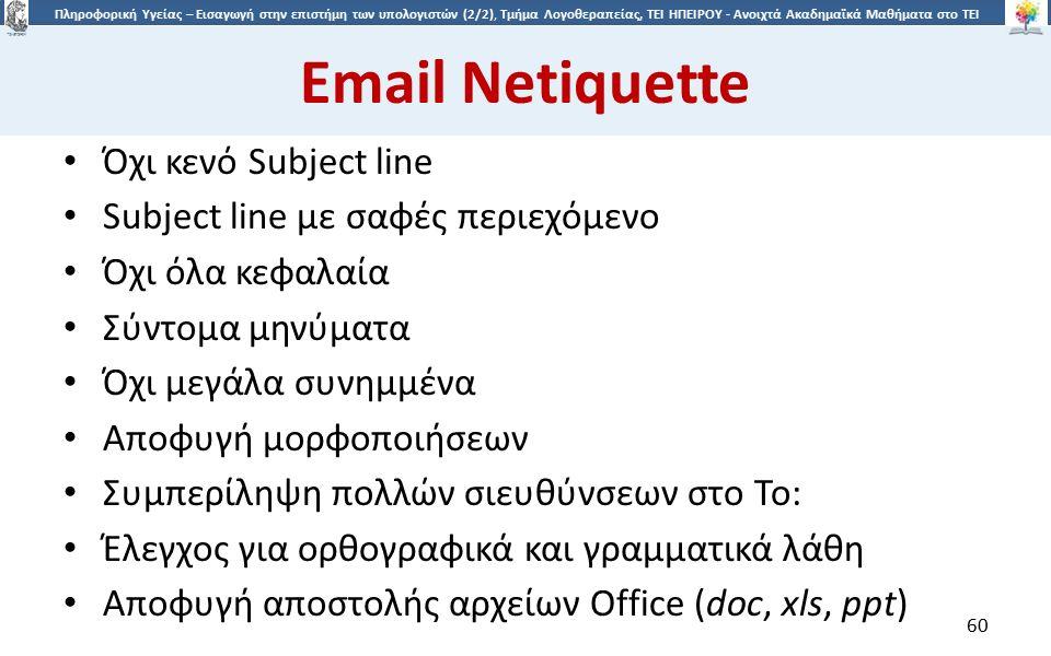 6060 Πληροφορική Υγείας – Εισαγωγή στην επιστήμη των υπολογιστών (2/2), Τμήμα Λογοθεραπείας, ΤΕΙ ΗΠΕΙΡΟΥ - Ανοιχτά Ακαδημαϊκά Μαθήματα στο ΤΕΙ Ηπείρου Email Netiquette Όχι κενό Subject line Subject line με σαφές περιεχόμενο Όχι όλα κεφαλαία Σύντομα μηνύματα Όχι μεγάλα συνημμένα Αποφυγή μορφοποιήσεων Συμπερίληψη πολλών σιευθύνσεων στο To: Έλεγχος για ορθογραφικά και γραμματικά λάθη Αποφυγή αποστολής αρχείων Office (doc, xls, ppt) 60