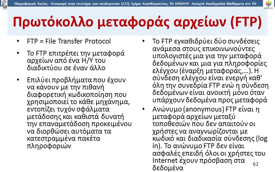 6262 Πληροφορική Υγείας – Εισαγωγή στην επιστήμη των υπολογιστών (2/2), Τμήμα Λογοθεραπείας, ΤΕΙ ΗΠΕΙΡΟΥ - Ανοιχτά Ακαδημαϊκά Μαθήματα στο ΤΕΙ Ηπείρου Πρωτόκολλο μεταφοράς αρχείων (FTP) FTP = File Transfer Protocol Το FTP επιτρέπει την μεταφορά αρχείων από ένα Η/Υ του διαδικτύου σε έναν άλλο Επιλύει προβλήματα που έχουν να κάνουν με την πιθανή διαφορετική κωδικοποίηση που χρησιμοποιεί το κάθε μηχάνημα, εντοπίζει τυχόν σφάλματα μετάδοσης και καθιστά δυνατή την επαναμετάδοση προκειμένου να διορθώσει αυτόματα τα κατεστραμμένα πακέτα πληροφοριών Το FTP εγκαθιδρύει δύο συνδέσεις ανάμεσα στους επικοινωνούντες υπολογιστές μια για την μεταφορά δεδομένων και μια για πληροφορίες ελέγχου (έναρξη μεταφοράς,…).