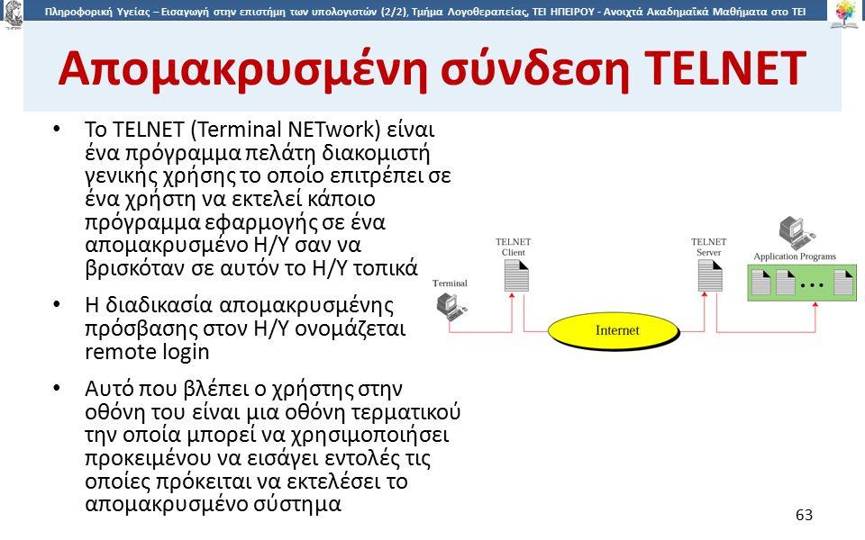 6363 Πληροφορική Υγείας – Εισαγωγή στην επιστήμη των υπολογιστών (2/2), Τμήμα Λογοθεραπείας, ΤΕΙ ΗΠΕΙΡΟΥ - Ανοιχτά Ακαδημαϊκά Μαθήματα στο ΤΕΙ Ηπείρου Απομακρυσμένη σύνδεση TELNET To TELNET (Terminal NETwork) είναι ένα πρόγραμμα πελάτη διακομιστή γενικής χρήσης το οποίο επιτρέπει σε ένα χρήστη να εκτελεί κάποιο πρόγραμμα εφαρμογής σε ένα απομακρυσμένο Η/Υ σαν να βρισκόταν σε αυτόν το Η/Υ τοπικά Η διαδικασία απομακρυσμένης πρόσβασης στον Η/Υ ονομάζεται remote login Αυτό που βλέπει ο χρήστης στην οθόνη του είναι μια οθόνη τερματικού την οποία μπορεί να χρησιμοποιήσει προκειμένου να εισάγει εντολές τις οποίες πρόκειται να εκτελέσει το απομακρυσμένο σύστημα 63