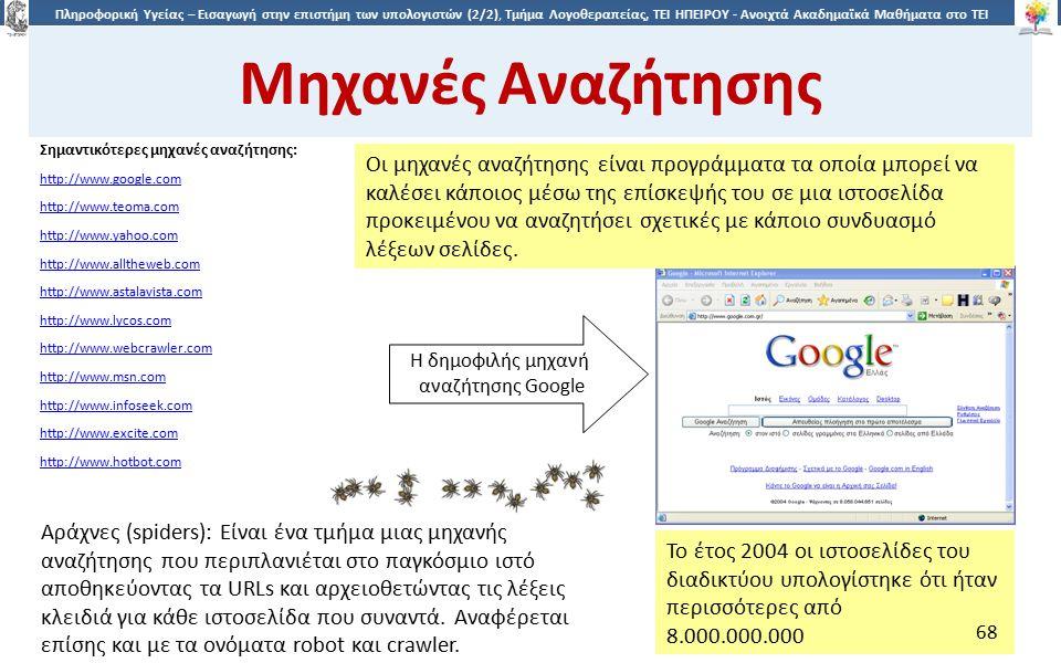 6868 Πληροφορική Υγείας – Εισαγωγή στην επιστήμη των υπολογιστών (2/2), Τμήμα Λογοθεραπείας, ΤΕΙ ΗΠΕΙΡΟΥ - Ανοιχτά Ακαδημαϊκά Μαθήματα στο ΤΕΙ Ηπείρου Μηχανές Αναζήτησης Σημαντικότερες μηχανές αναζήτησης: http://www.google.com http://www.teoma.com http://www.yahoo.com http://www.alltheweb.com http://www.astalavista.com http://www.lycos.com http://www.webcrawler.com http://www.msn.com http://www.infoseek.com http://www.excite.com http://www.hotbot.com Αράχνες (spiders): Είναι ένα τμήμα μιας μηχανής αναζήτησης που περιπλανιέται στο παγκόσμιο ιστό αποθηκεύοντας τα URLs και αρχειοθετώντας τις λέξεις κλειδιά για κάθε ιστοσελίδα που συναντά.