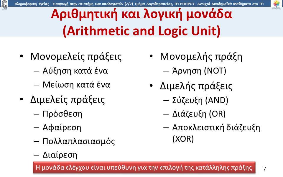 7 Πληροφορική Υγείας – Εισαγωγή στην επιστήμη των υπολογιστών (2/2), Τμήμα Λογοθεραπείας, ΤΕΙ ΗΠΕΙΡΟΥ - Ανοιχτά Ακαδημαϊκά Μαθήματα στο ΤΕΙ Ηπείρου Αριθμητική και λογική μονάδα (Arithmetic and Logic Unit) Μονομελείς πράξεις – Αύξηση κατά ένα – Μείωση κατά ένα Διμελείς πράξεις – Πρόσθεση – Αφαίρεση – Πολλαπλασιασμός – Διαίρεση Μονομελής πράξη – Άρνηση (NOT) Διμελής πράξεις – Σύζευξη (AND) – Διάζευξη (OR) – Αποκλειστική διάζευξη (XOR) Η μονάδα ελέγχου είναι υπεύθυνη για την επιλογή της κατάλληλης πράξης 7