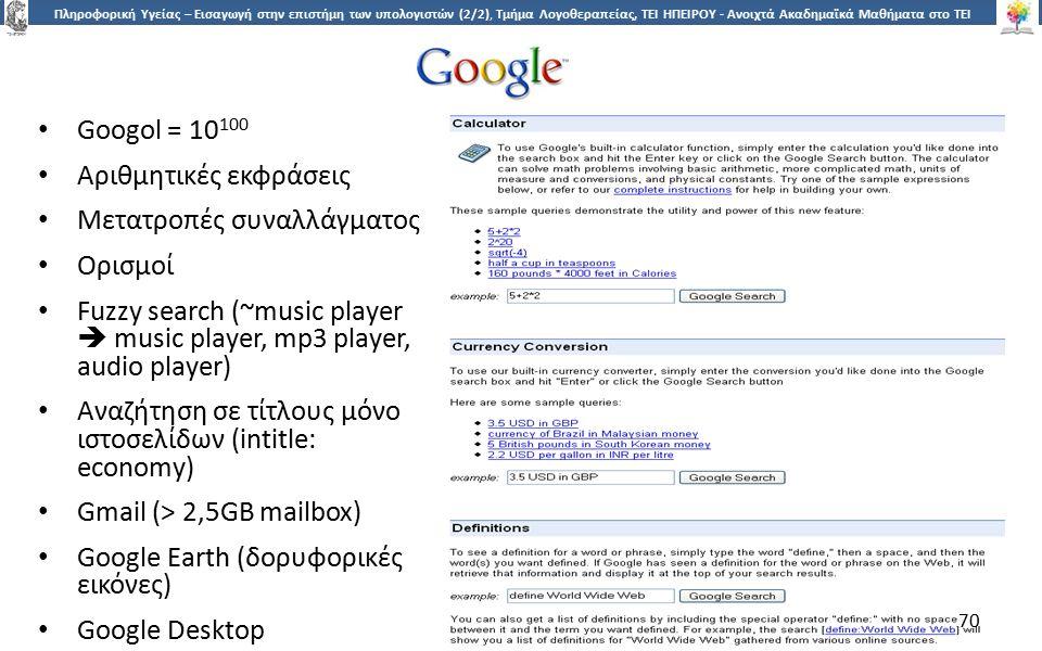7070 Πληροφορική Υγείας – Εισαγωγή στην επιστήμη των υπολογιστών (2/2), Τμήμα Λογοθεραπείας, ΤΕΙ ΗΠΕΙΡΟΥ - Ανοιχτά Ακαδημαϊκά Μαθήματα στο ΤΕΙ Ηπείρου Googol = 10 100 Αριθμητικές εκφράσεις Μετατροπές συναλλάγματος Ορισμοί Fuzzy search (~music player  music player, mp3 player, audio player) Αναζήτηση σε τίτλους μόνο ιστοσελίδων (intitle: economy) Gmail (> 2,5GB mailbox) Google Earth (δορυφορικές εικόνες) Google Desktop 70