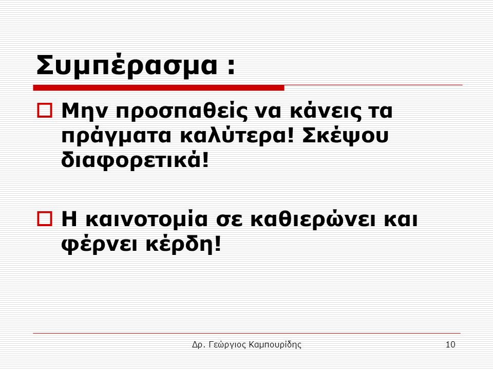 Δρ. Γεώργιος Καμπουρίδης10 Συμπέρασμα :  Μην προσπαθείς να κάνεις τα πράγματα καλύτερα! Σκέψου διαφορετικά!  Η καινοτομία σε καθιερώνει και φέρνει κ
