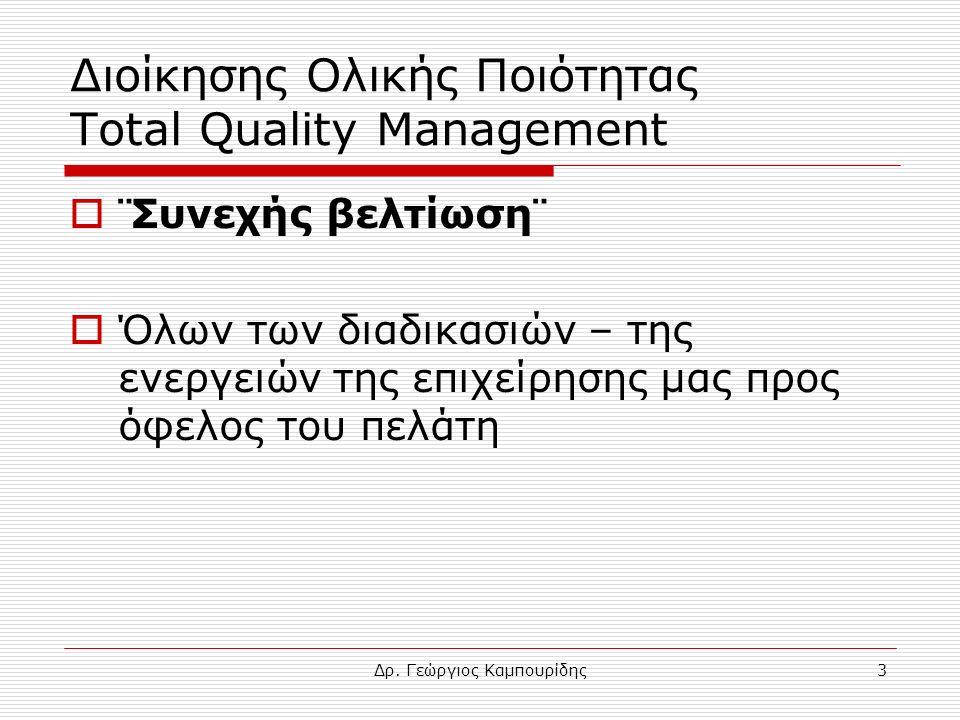 Δρ. Γεώργιος Καμπουρίδης3 Διοίκησης Ολικής Ποιότητας Total Quality Management  ¨Συνεχής βελτίωση¨  Όλων των διαδικασιών – της ενεργειών της επιχείρη