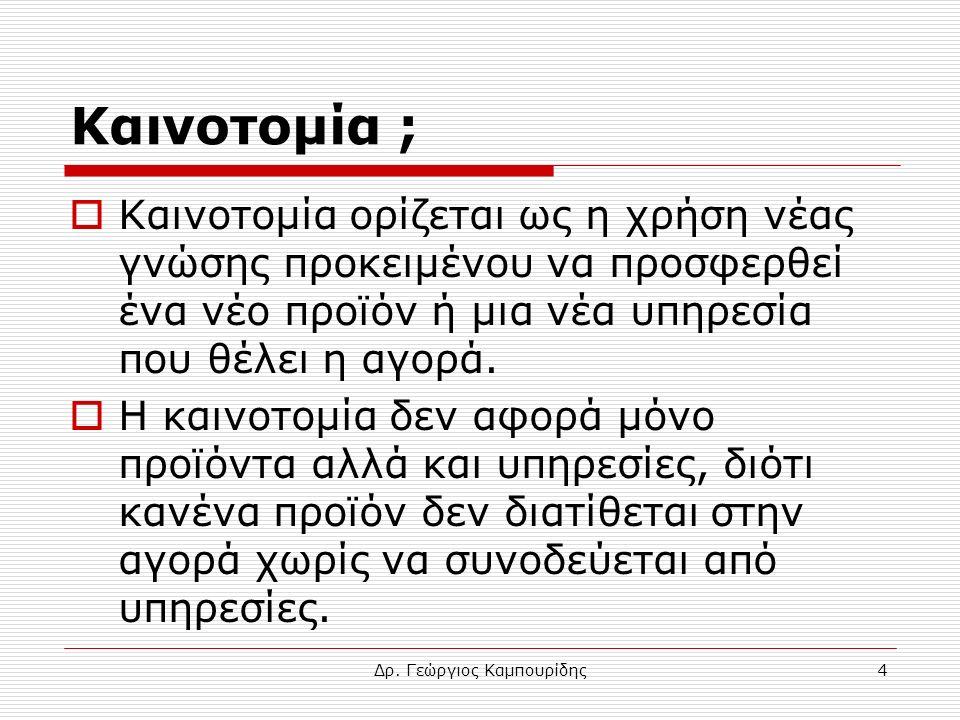 Δρ. Γεώργιος Καμπουρίδης4 Καινοτομία ;  Καινοτομία ορίζεται ως η χρήση νέας γνώσης προκειμένου να προσφερθεί ένα νέο προϊόν ή μια νέα υπηρεσία που θέ
