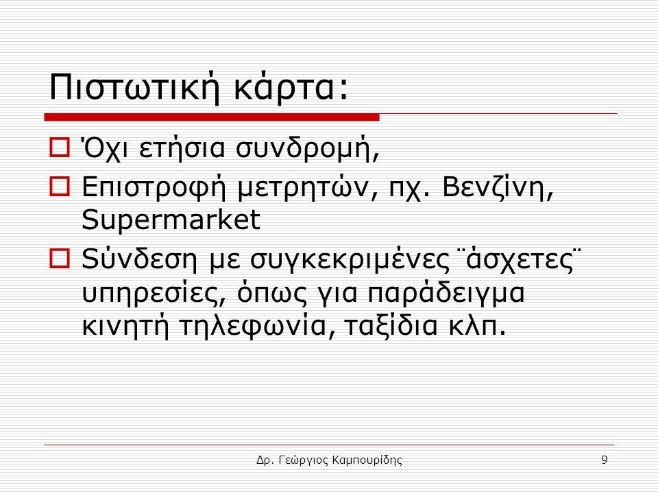 Δρ. Γεώργιος Καμπουρίδης9 Πιστωτική κάρτα:  Όχι ετήσια συνδρομή,  Επιστροφή μετρητών, πχ. Βενζίνη, Supermarket  Sύνδεση με συγκεκριμένες ¨άσχετες¨