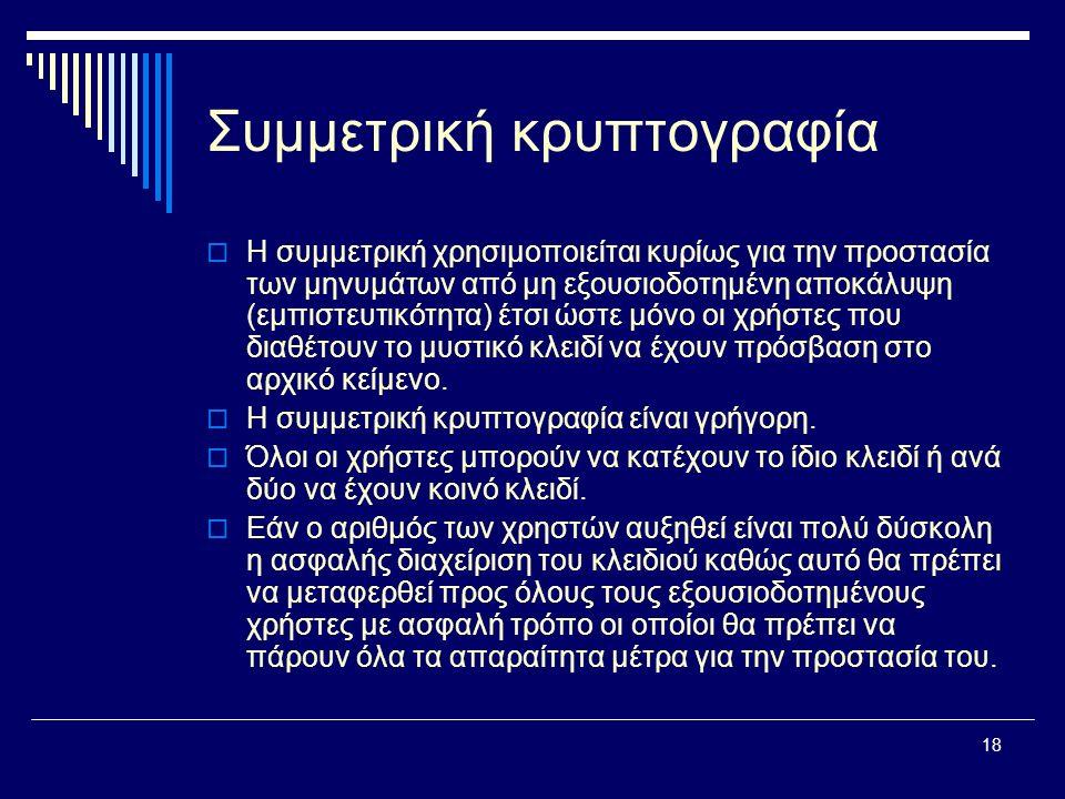 18 Συμμετρική κρυπτογραφία  Η συμμετρική χρησιμοποιείται κυρίως για την προστασία των μηνυμάτων από μη εξουσιοδοτημένη αποκάλυψη (εμπιστευτικότητα) έτσι ώστε μόνο οι χρήστες που διαθέτουν το μυστικό κλειδί να έχουν πρόσβαση στο αρχικό κείμενο.