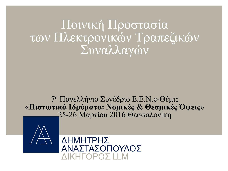 ΔΗΜΗΤΡΗΣ ΑΝΑΣΤΑΣΟΠΟΥΛΟΣ ΔΙΚΗΓΟΡΟΣ LLM Ποινική Προστασία των Ηλεκτρονικών Τραπεζικών Συναλλαγών 7 ο Πανελλήνιο Συνέδριο Ε.Ε.Ν.e-Θέμις «Πιστωτικά Ιδρύματα: Νομικές & Θεσμικές Όψεις» 25-26 Μαρτίου 2016 Θεσσαλονίκη