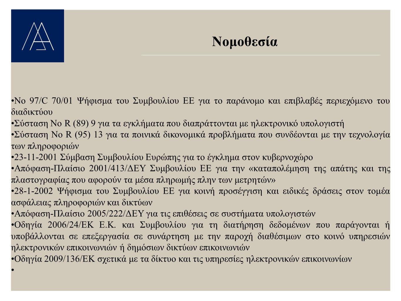 Νομοθεσία Νο 97/C 70/01 Ψήφισμα του Συμβουλίου ΕΕ για το παράνομο και επιβλαβές περιεχόμενο του διαδικτύου Σύσταση Νο R (89) 9 για τα εγκλήματα που διαπράττονται με ηλεκτρονικό υπολογιστή Σύσταση No R (95) 13 για τα ποινικά δικονομικά προβλήματα που συνδέονται με την τεχνολογία των πληροφοριών 23-11-2001 Σύμβαση Συμβουλίου Ευρώπης για το έγκλημα στον κυβερνοχώρο Απόφαση-Πλαίσιο 2001/413/ΔΕΥ Συμβουλίου ΕΕ για την «καταπολέμηση της απάτης και της πλαστογραφίας που αφορούν τα μέσα πληρωμής πλην των μετρητών» 28-1-2002 Ψήφισμα του Συμβουλίου ΕΕ για κοινή προσέγγιση και ειδικές δράσεις στον τομέα ασφάλειας πληροφοριών και δικτύων Απόφαση-Πλαίσιο 2005/222/ΔΕΥ για τις επιθέσεις σε συστήματα υπολογιστών Οδηγία 2006/24/ΕΚ Ε.Κ.