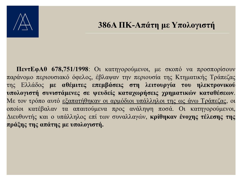 386Α ΠΚ-Απάτη με Υπολογιστή ΠεντΕφΑθ 678,751/1998: Οι κατηγορούμενοι, με σκοπό να προσπορίσουν παράνομο περιουσιακό όφελος, έβλαψαν την περιουσία της Κτηματικής Τράπεζας της Ελλάδος με αθέμιτες επεμβάσεις στη λειτουργία του ηλεκτρονικού υπολογιστή συνιστάμενες σε ψευδείς καταχωρήσεις χρηματικών καταθέσεων.