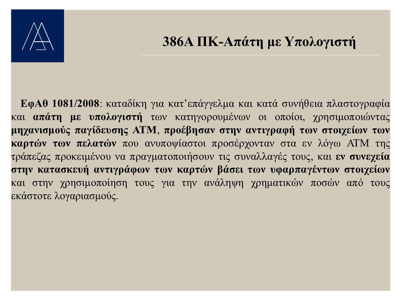 386Α ΠΚ-Απάτη με Υπολογιστή ΕφΑθ 1081/2008: καταδίκη για κατ'επάγγελμα και κατά συνήθεια πλαστογραφία και απάτη με υπολογιστή των κατηγορουμένων οι οποίοι, χρησιμοποιώντας μηχανισμούς παγίδευσης ΑΤΜ, προέβησαν στην αντιγραφή των στοιχείων των καρτών των πελατών που ανυποψίαστοι προσέρχονταν στα εν λόγω ΑΤΜ της τράπεζας προκειμένου να πραγματοποιήσουν τις συναλλαγές τους, και εν συνεχεία στην κατασκευή αντιγράφων των καρτών βάσει των υφαρπαγέντων στοιχείων και στην χρησιμοποίηση τους για την ανάληψη χρηματικών ποσών από τους εκάστοτε λογαριασμούς.