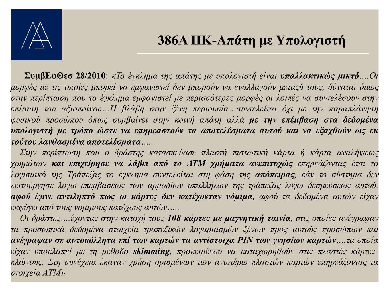 386Α ΠΚ-Απάτη με Υπολογιστή ΣυμβΕφΘεσ 28/2010: «Το έγκλημα της απάτης με υπολογιστή είναι υπαλλακτικώς μικτό….Οι μορφές με τις οποίες μπορεί να εμφανιστεί δεν μπορούν να εναλλαγούν μεταξύ τους, δύναται όμως στην περίπτωση που το έγκλημα εμφανιστεί με περισσότερες μορφές οι λοιπές να συντελέσουν στην επίταση του αξιοποίνου…Η βλάβη στην ξένη περιουσία…συντελείται όχι με την παραπλάνηση φυσικού προσώπου όπως συμβαίνει στην κοινή απάτη αλλά με την επέμβαση στα δεδομένα υπολογιστή με τρόπο ώστε να επηρεαστούν τα αποτελέσματα αυτού και να εξαχθούν ως εκ τούτου λανθασμένα αποτελέσματα…..