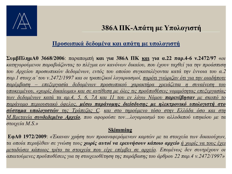 386Α ΠΚ-Απάτη με Υπολογιστή Προσωπικά δεδομένα και απάτη με υπολογιστή ΣυμβΠλημΑθ 3668/2006: παραπομπή και για 386Α ΠΚ και για α.22 παρ.4-6 ν.2472/97 «οι κατηγορούμενοι παραβιάζοντας το πλέγμα ων κανόνων δικαίου, που έχουν ταχθεί για την προάσπιση του Αρχείου προσωπικών δεδομένων, εντός του οποίου συγκαταλέγονται κατά την έννοια του α.2 παρ.1 στοιχ.α' του ν.2472/1997 και οι τραπεζικοί λογαριασμοί, παρότι γνώριζαν ότι για την οιαδήποτε παρέμβαση – επεξεργασία δεδομένων προσωπικού χαρακτήρα χρειάζεται η συναίνεση του υποκειμένου, «χωρίς δικαίωμα» και σε αντίθεση με όλες τις προϋποθέσεις νομιμότητας επεξεργασίας των δεδομένων κατά τα αρ.4, 5, 6, 7Α και 11 του εν λόγω Νόμου παρενέβησαν με σκοπό το παράνομο περιουσιακό όφελος, μέσω παράνομης διείσδυσης με ηλεκτρονικό υπολογιστή στο σύστημα υπολογιστών της Τράπεζας C.