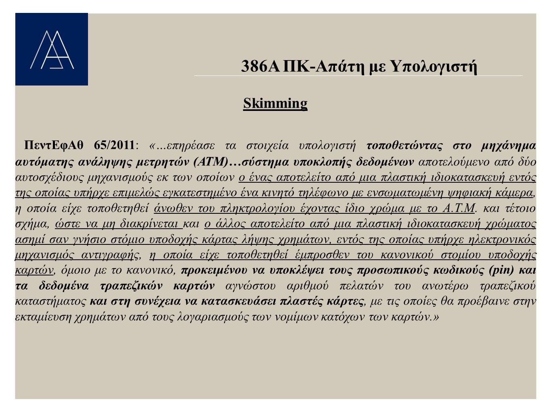 386Α ΠΚ-Απάτη με Υπολογιστή Skimming ΠεντΕφΑθ 65/2011: «…επηρέασε τα στοιχεία υπολογιστή τοποθετώντας στο μηχάνημα αυτόματης ανάληψης μετρητών (ΑΤΜ)…σύστημα υποκλοπής δεδομένων αποτελούμενο από δύο αυτοσχέδιους μηχανισμούς εκ των οποίων ο ένας αποτελείτο από μια πλαστική ιδιοκατασκευή εντός της οποίας υπήρχε επιμελώς εγκατεστημένο ένα κινητό τηλέφωνο με ενσωματωμένη ψηφιακή κάμερα, η οποία είχε τοποθετηθεί άνωθεν του πληκτρολογίου έχοντας ίδιο χρώμα με το Α.Τ.Μ.