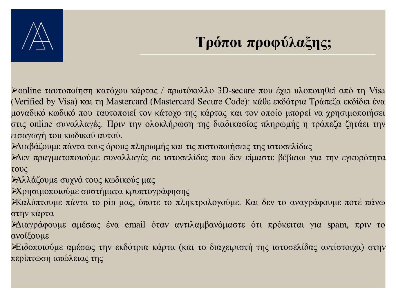 Τρόποι προφύλαξης;  online ταυτοποίηση κατόχου κάρτας / πρωτόκολλο 3D-secure που έχει υλοποιηθεί από τη Visa (Verified by Visa) και τη Μastercard (Mastercard Secure Code): κάθε εκδότρια Τράπεζα εκδίδει ένα μοναδικό κωδικό που ταυτοποιεί τον κάτοχο της κάρτας και τον οποίο μπορεί να χρησιμοποιήσει στις online συναλλαγές.