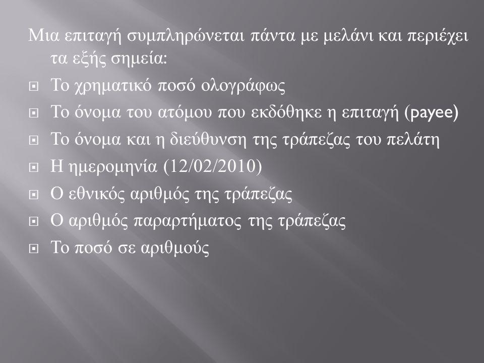 Μια επιταγή συμπληρώνεται πάντα με μελάνι και περιέχει τα εξής σημεία :  Το χρηματικό ποσό ολογράφως  Το όνομα του ατόμου που εκδόθηκε η επιταγή ( payee)  Το όνομα και η διεύθυνση της τράπεζας του πελάτη  Η ημερομηνία (12/02/2010)  Ο εθνικός αριθμός της τράπεζας  Ο αριθμός παραρτήματος της τράπεζας  Το ποσό σε αριθμούς