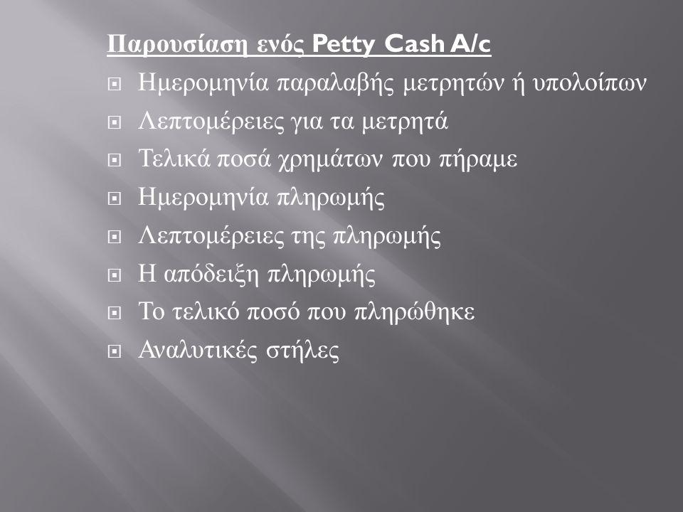 Παρουσίαση ενός Petty Cash A/c  Ημερομηνία παραλαβής μετρητών ή υπολοίπων  Λεπτομέρειες για τα μετρητά  Τελικά ποσά χρημάτων που πήραμε  Ημερομηνία πληρωμής  Λεπτομέρειες της πληρωμής  Η απόδειξη πληρωμής  Το τελικό ποσό που πληρώθηκε  Αναλυτικές στήλες