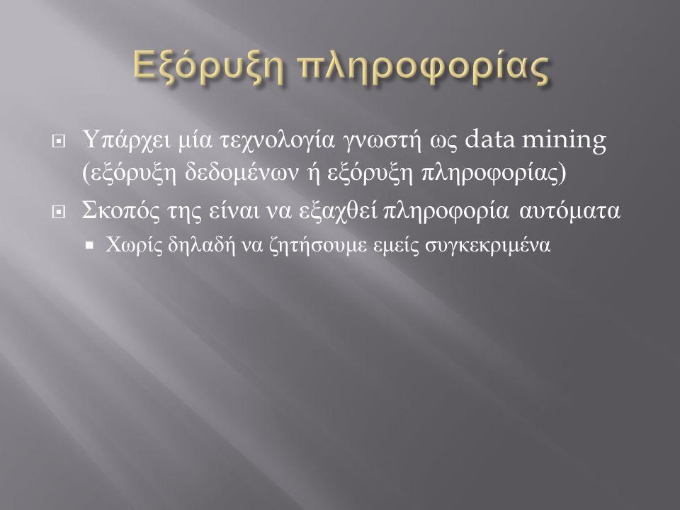 Υπάρχει μία τεχνολογία γνωστή ως data mining ( εξόρυξη δεδομένων ή εξόρυξη πληροφορίας )  Σκοπός της είναι να εξαχθεί πληροφορία αυτόματα  Χωρίς δ