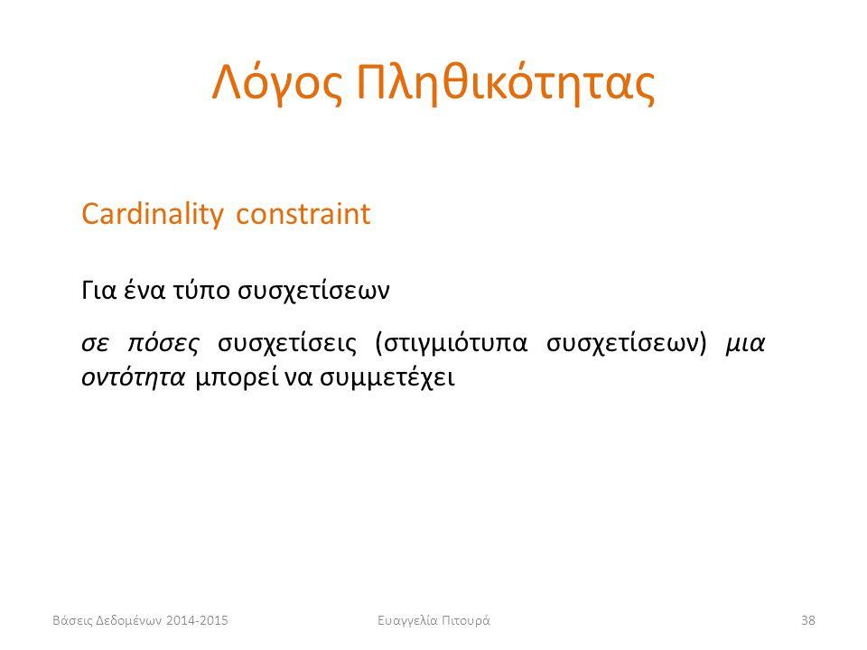 Ευαγγελία Πιτουρά38 Cardinality constraint Για ένα τύπο συσχετίσεων σε πόσες συσχετίσεις (στιγμιότυπα συσχετίσεων) μια οντότητα μπορεί να συμμετέχει Λόγος Πληθικότητας Βάσεις Δεδομένων 2014-2015