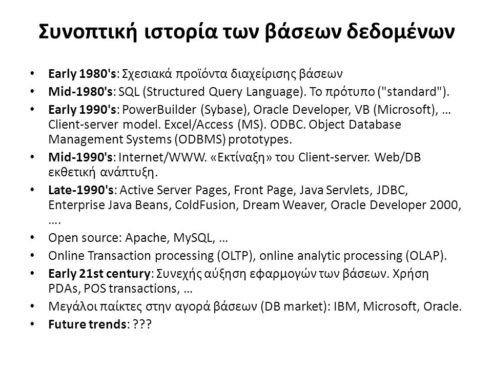 Συνοπτική ιστορία των βάσεων δεδομένων Early 1980 s: Σχεσιακά προϊόντα διαχείρισης βάσεων Mid-1980 s: SQL (Structured Query Language).