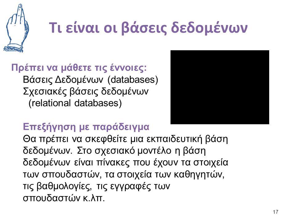 Τι είναι οι βάσεις δεδομένων 17 Πρέπει να μάθετε τις έννοιες: Βάσεις Δεδομένων (databases) Σχεσιακές βάσεις δεδομένων (relational databases) Επεξήγηση με παράδειγμα Θα πρέπει να σκεφθείτε μια εκπαιδευτική βάση δεδομένων.