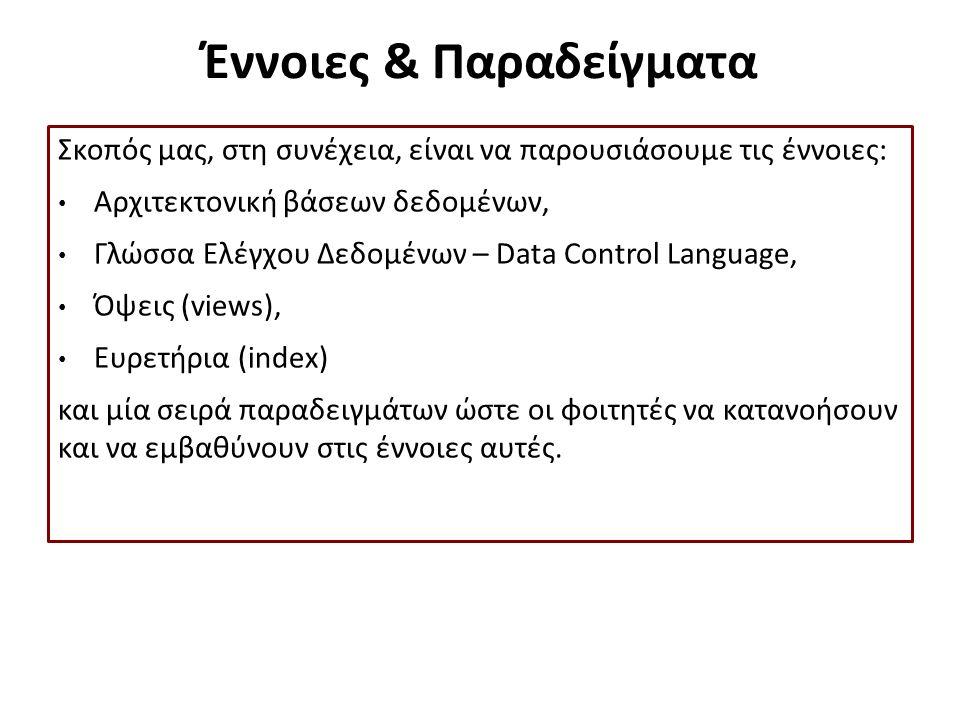 Έννοιες & Παραδείγματα Σκοπός μας, στη συνέχεια, είναι να παρουσιάσουμε τις έννοιες: Αρχιτεκτονική βάσεων δεδομένων, Γλώσσα Ελέγχου Δεδομένων – Data Control Language, Όψεις (views), Ευρετήρια (index) και μία σειρά παραδειγμάτων ώστε οι φοιτητές να κατανοήσουν και να εμβαθύνουν στις έννοιες αυτές.