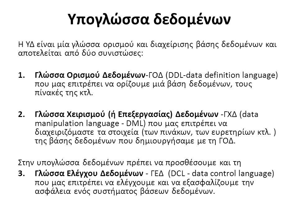 Υπογλώσσα δεδομένων Η ΥΔ είναι μία γλώσσα ορισμού και διαχείρισης βάσης δεδομένων και αποτελείται από δύο συνιστώσες: 1.Γλώσσα Ορισμού Δεδομένων-ΓΟΔ (DDL-data definition language) που μας επιτρέπει να ορίζουμε μιά βάση δεδομένων, τους πίνακές της κτλ.