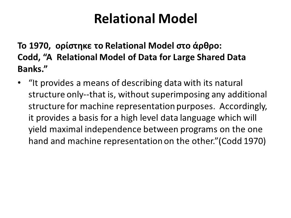 Relational Model Το 1970, ορίστηκε το Relational Model στο άρθρο: Codd, A Relational Model of Data for Large Shared Data Banks. It provides a means of describing data with its natural structure only--that is, without superimposing any additional structure for machine representation purposes.