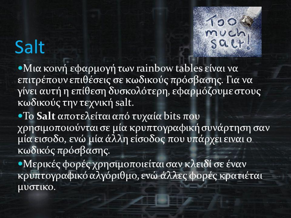 Salt Μια κοινή εφαρμογή των rainbow tables είναι να επιτρέπουν επιθέσεις σε κωδικούς πρόσβασης. Για να γίνει αυτή η επίθεση δυσκολότερη, εφαρμόζουμε σ