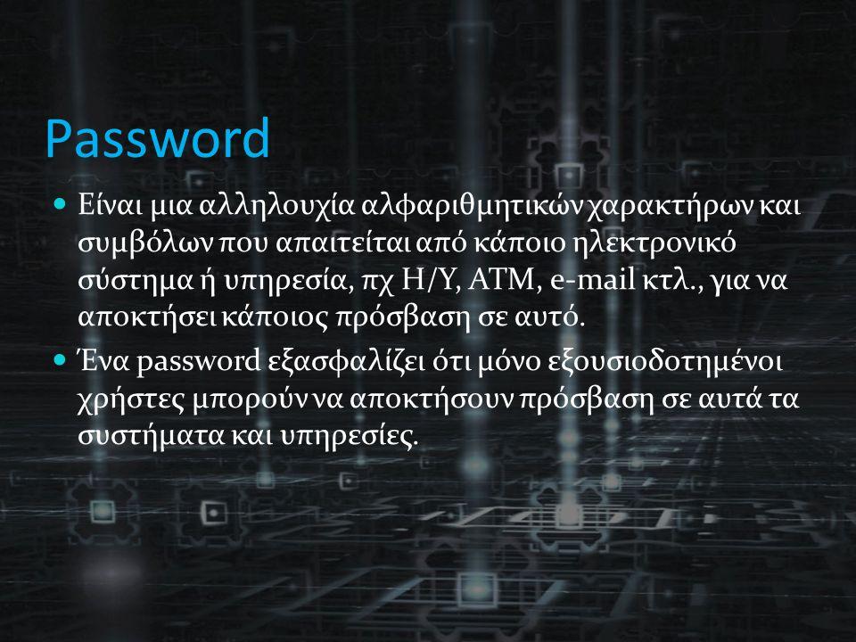 Password Είναι μια αλληλουχία αλφαριθμητικών χαρακτήρων και συμβόλων που απαιτείται από κάποιο ηλεκτρονικό σύστημα ή υπηρεσία, πχ Η/Υ, ΑΤΜ, e-mail κτλ