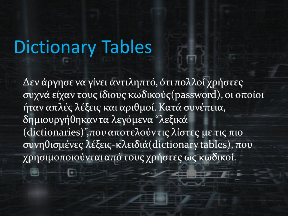 Dictionary Tables Δεν άργησε να γίνει αντιληπτό, ότι πολλοί χρήστες συχνά είχαν τους ίδιους κωδικούς(password), οι οποίοι ήταν απλές λέξεις και αριθμοί.