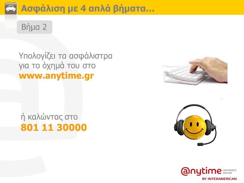 Ασφάλιση με 4 απλά βήματα… Υπολογίζει τα ασφάλιστρα για το όχημά του στο www.anytime.gr ή καλώντας στο 801 11 30000 Βήμα 2