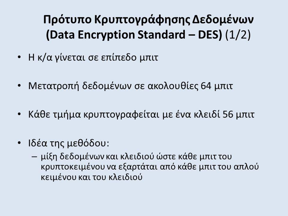 Πρότυπο Κρυπτογράφησης Δεδομένων (Data Encryption Standard – DES) (1/2) Η κ/α γίνεται σε επίπεδο μπιτ Μετατροπή δεδομένων σε ακολουθίες 64 μπιτ Κάθε τμήμα κρυπτογραφείται με ένα κλειδί 56 μπιτ Ιδέα της μεθόδου: – μίξη δεδομένων και κλειδιού ώστε κάθε μπιτ του κρυπτοκειμένου να εξαρτάται από κάθε μπιτ του απλού κειμένου και του κλειδιού