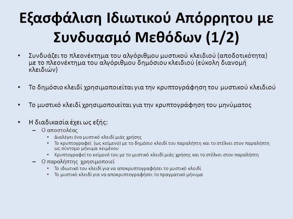 Εξασφάλιση Ιδιωτικού Απόρρητου με Συνδυασμό Μεθόδων (1/2) Συνδυάζει το πλεονέκτημα του αλγόριθμου μυστικού κλειδιού (αποδοτικότητα) με το πλεονέκτημα του αλγόριθμου δημόσιου κλειδιού (εύκολη διανομή κλειδιών) Το δημόσιο κλειδί χρησιμοποιείται για την κρυπτογράφηση του μυστικού κλειδιού Το μυστικό κλειδί χρησιμοποιείται για την κρυπτογράφηση του μηνύματος Η διαδικασία έχει ως εξής: – Ο αποστολέας Διαλέγει ένα μυστικό κλειδί μιάς χρήσης Το κρυπτογραφεί (ως κείμενο) με το δημόσιο κλειδί του παραλήπτη και το στέλνει στον παραλήπτη ως σύντομο μήνυμα κειμένου Κρυπτογραφεί το κείμενό του με το μυστικό κλειδί μιάς χρήσης και το στέλνει στον παραλήπτη – Ο παραλήπτης χρησιμοποιεί Το ιδιωτικό του κλειδί για να αποκρυπτογραφήσει το μυστικό κλειδί Το μυστικό κλειδί για να αποκρυπτογραφήσει το πραγματικό μήνυμα