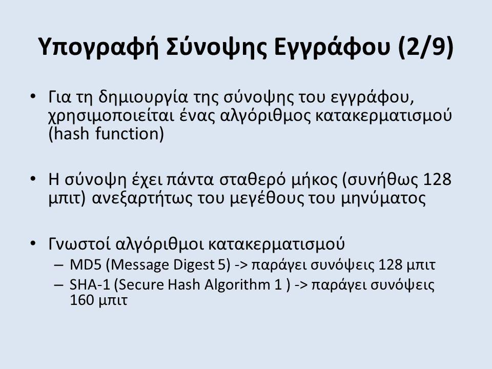 Υπογραφή Σύνοψης Εγγράφου (2/9) Για τη δημιουργία της σύνοψης του εγγράφου, χρησιμοποιείται ένας αλγόριθμος κατακερματισμού (hash function) Η σύνοψη έχει πάντα σταθερό μήκος (συνήθως 128 μπιτ) ανεξαρτήτως του μεγέθους του μηνύματος Γνωστοί αλγόριθμοι κατακερματισμού – MD5 (Μessage Digest 5) -> παράγει συνόψεις 128 μπιτ – SHA-1 (Secure Hash Algorithm 1 ) -> παράγει συνόψεις 160 μπιτ
