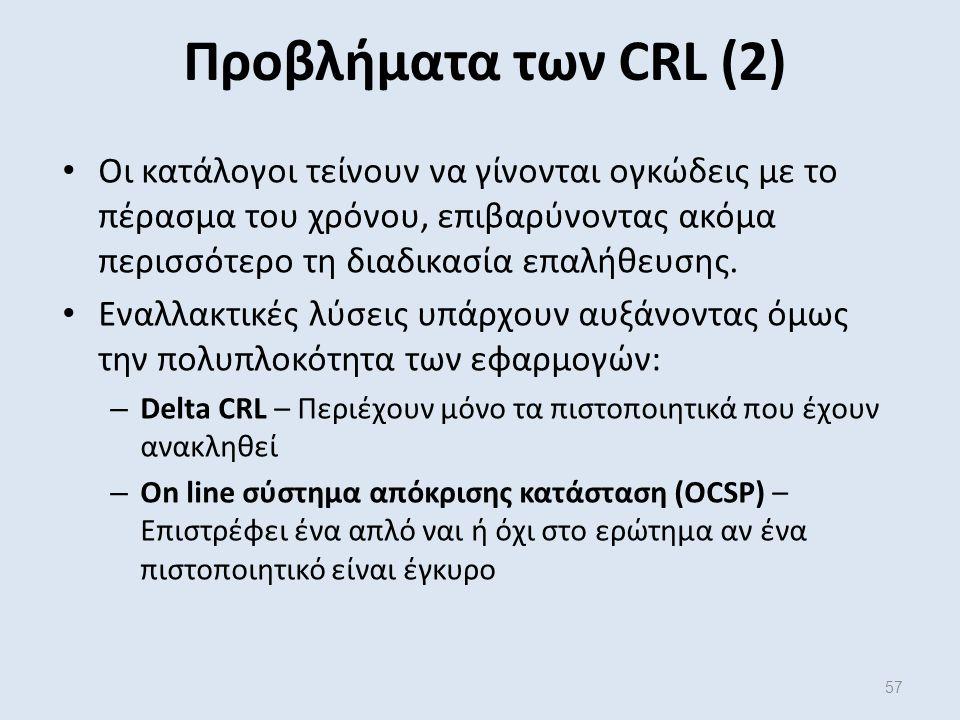 57 Προβλήματα των CRL (2) Οι κατάλογοι τείνουν να γίνονται ογκώδεις με το πέρασμα του χρόνου, επιβαρύνοντας ακόμα περισσότερο τη διαδικασία επαλήθευσης.