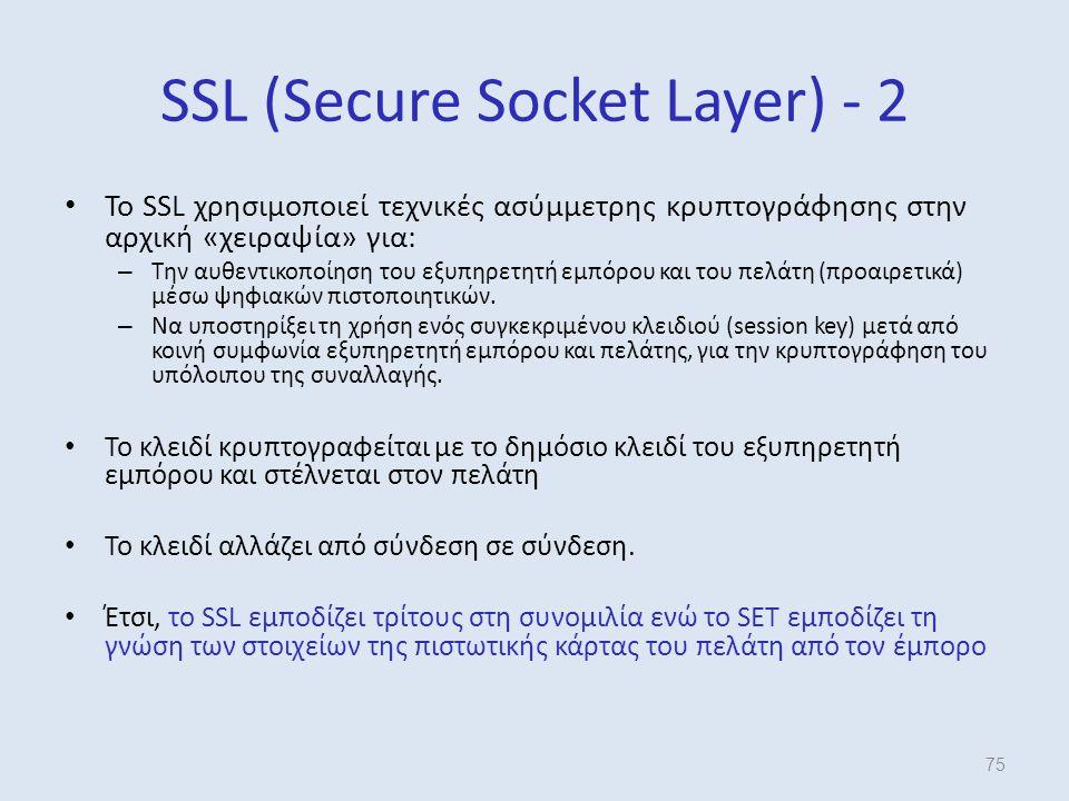 SSL (Secure Socket Layer) - 2 Το SSL χρησιμοποιεί τεχνικές ασύμμετρης κρυπτογράφησης στην αρχική «χειραψία» για: – Την αυθεντικοποίηση του εξυπηρετητή εμπόρου και του πελάτη (προαιρετικά) μέσω ψηφιακών πιστοποιητικών.