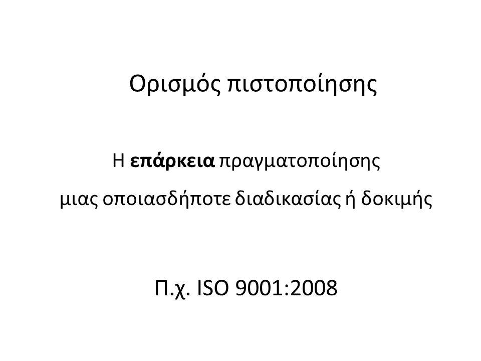Ορισμός πιστοποίησης Η επάρκεια πραγματοποίησης μιας οποιασδήποτε διαδικασίας ή δοκιμής Π.χ. ISO 9001:2008