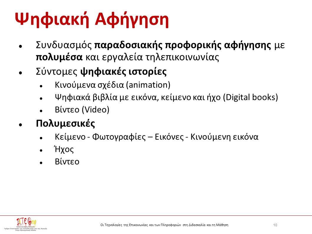 10 Οι Τεχνολογίες της Επικοινωνίας και των Πληροφοριών στη Διδασκαλία και τη Μάθηση Ψηφιακή Αφήγηση Συνδυασμός παραδοσιακής προφορικής αφήγησης με πολυμέσα και εργαλεία τηλεπικοινωνίας Σύντομες ψηφιακές ιστορίες Κινούμενα σχέδια (animation) Ψηφιακά βιβλία με εικόνα, κείμενο και ήχο (Digital books) Βίντεο (Video) Πολυμεσικές Κείμενο - Φωτογραφίες – Εικόνες - Κινούμενη εικόνα Ήχος Βίντεο