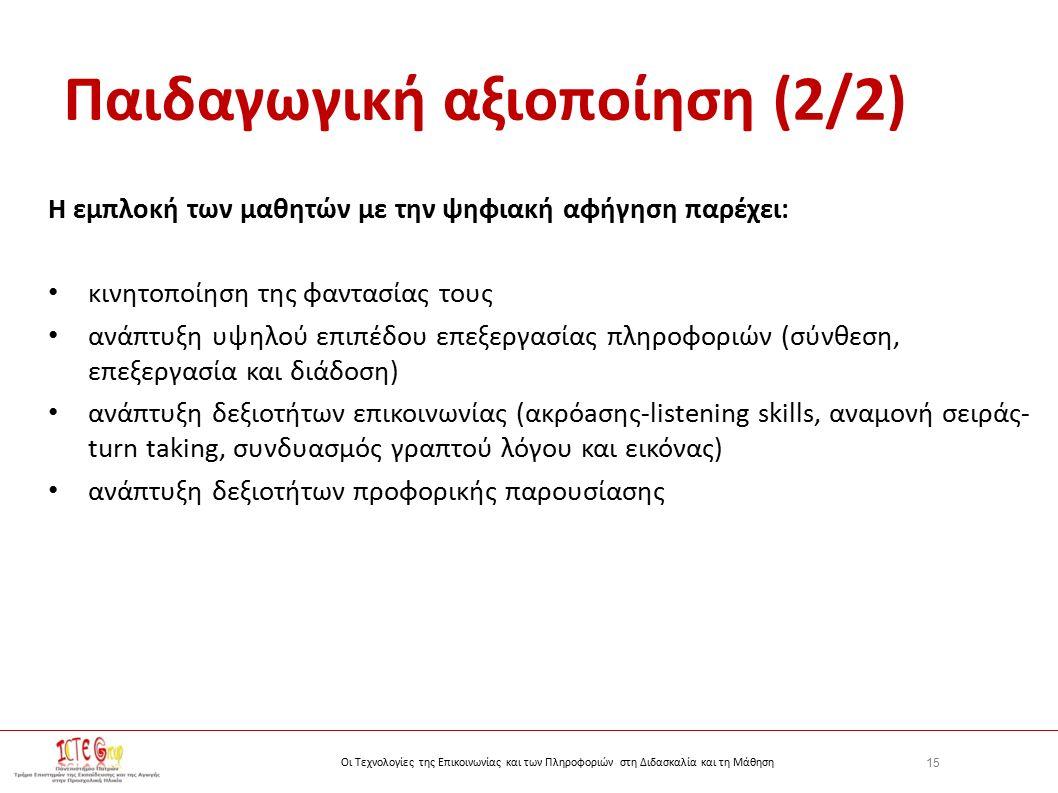 15 Οι Τεχνολογίες της Επικοινωνίας και των Πληροφοριών στη Διδασκαλία και τη Μάθηση Παιδαγωγική αξιοποίηση (2/2) Η εμπλοκή των μαθητών με την ψηφιακή αφήγηση παρέχει: κινητοποίηση της φαντασίας τους ανάπτυξη υψηλού επιπέδου επεξεργασίας πληροφοριών (σύνθεση, επεξεργασία και διάδοση) ανάπτυξη δεξιοτήτων επικοινωνίας (ακρόaσης-listening skills, αναμονή σειράς- turn taking, συνδυασμός γραπτού λόγου και εικόνας) ανάπτυξη δεξιοτήτων προφορικής παρουσίασης