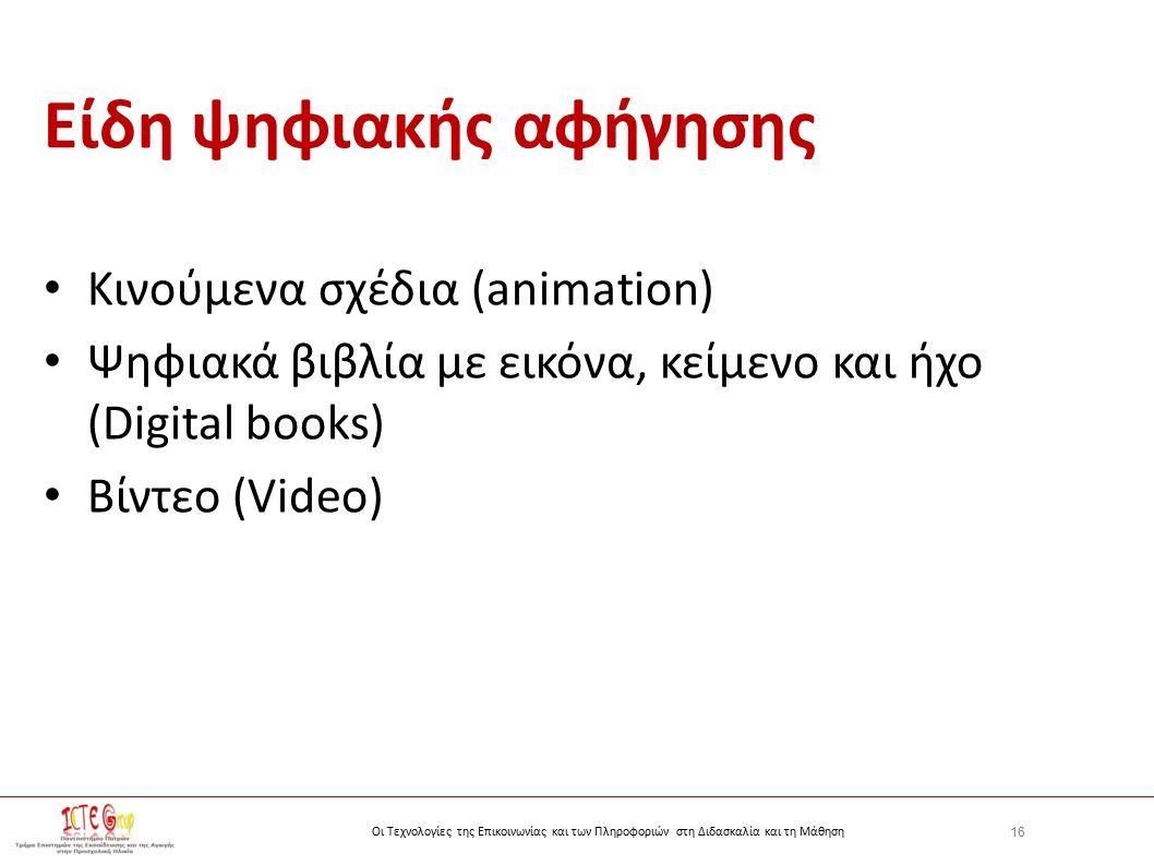 16 Οι Τεχνολογίες της Επικοινωνίας και των Πληροφοριών στη Διδασκαλία και τη Μάθηση Είδη ψηφιακής αφήγησης Κινούμενα σχέδια (animation) Ψηφιακά βιβλία με εικόνα, κείμενο και ήχο (Digital books) Βίντεο (Video)