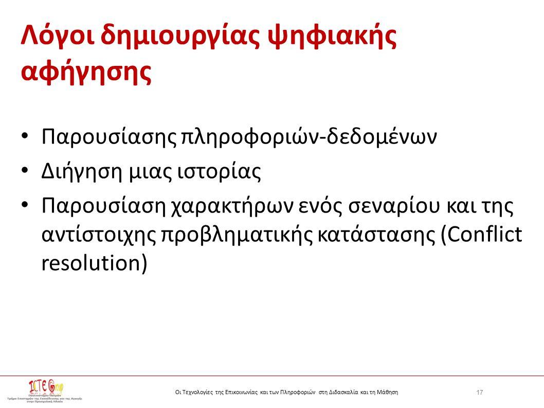17 Οι Τεχνολογίες της Επικοινωνίας και των Πληροφοριών στη Διδασκαλία και τη Μάθηση Λόγοι δημιουργίας ψηφιακής αφήγησης Παρουσίασης πληροφοριών-δεδομένων Διήγηση μιας ιστορίας Παρουσίαση χαρακτήρων ενός σεναρίου και της αντίστοιχης προβληματικής κατάστασης (Conflict resolution)
