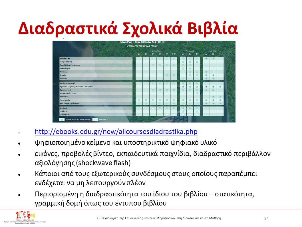 37 Οι Τεχνολογίες της Επικοινωνίας και των Πληροφοριών στη Διδασκαλία και τη Μάθηση Διαδραστικά Σχολικά Βιβλία http://ebooks.edu.gr/new/allcoursesdiadrastika.php ψηφιοποιημένο κείμενο και υποστηρικτικό ψηφιακό υλικό εικόνες, προβολές βίντεο, εκπαιδευτικά παιχνίδια, διαδραστικό περιβάλλον αξιολόγησης (shockwave flash) Κάποιοι από τους εξωτερικούς συνδέσμους στους οποίους παραπέμπει ενδέχεται να μη λειτουργούν πλέον Περιορισμένη η διαδραστικότητα του ίδιου του βιβλίου – στατικότητα, γραμμική δομή όπως του έντυπου βιβλίου