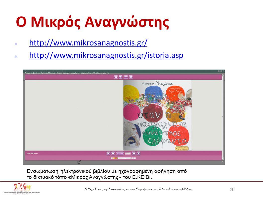 38 Οι Τεχνολογίες της Επικοινωνίας και των Πληροφοριών στη Διδασκαλία και τη Μάθηση Ο Μικρός Αναγνώστης http://www.mikrosanagnostis.gr/ http://www.mikrosanagnostis.gr/istoria.asp Ενσωμάτωση ηλεκτρονικού βιβλίου με ηχογραφημένη αφήγηση από το δικτυακό τόπο «Μικρός Αναγνώστης» του Ε.ΚΕ.ΒΙ.