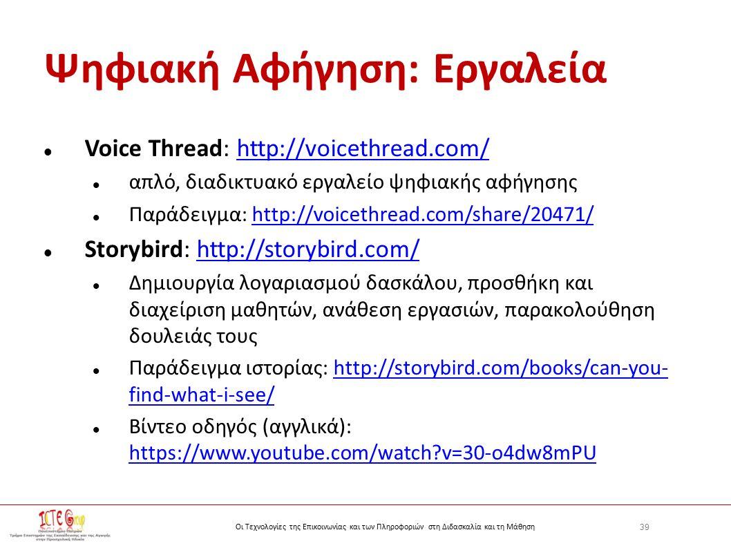 39 Οι Τεχνολογίες της Επικοινωνίας και των Πληροφοριών στη Διδασκαλία και τη Μάθηση Ψηφιακή Αφήγηση: Εργαλεία Voice Thread: http://voicethread.com/http://voicethread.com/ απλό, διαδικτυακό εργαλείο ψηφιακής αφήγησης Παράδειγμα: http://voicethread.com/share/20471/http://voicethread.com/share/20471/ Storybird: http://storybird.com/http://storybird.com/ Δημιουργία λογαριασμού δασκάλου, προσθήκη και διαχείριση μαθητών, ανάθεση εργασιών, παρακολούθηση δουλειάς τους Παράδειγμα ιστορίας: http://storybird.com/books/can-you- find-what-i-see/http://storybird.com/books/can-you- find-what-i-see/ Βίντεο οδηγός (αγγλικά): https://www.youtube.com/watch v=30-o4dw8mPU https://www.youtube.com/watch v=30-o4dw8mPU