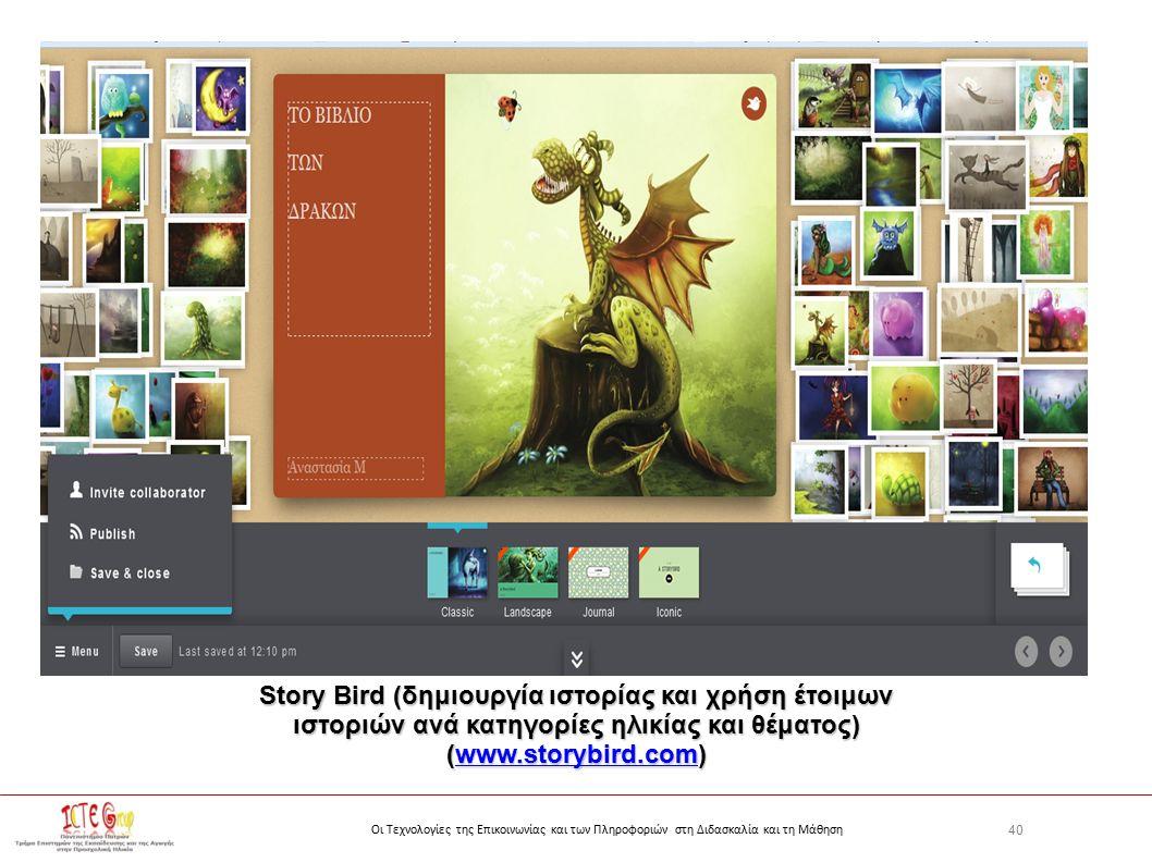 40 Οι Τεχνολογίες της Επικοινωνίας και των Πληροφοριών στη Διδασκαλία και τη Μάθηση Story Bird (δημιουργία ιστορίας και χρήση έτοιμων ιστοριών ανά κατηγορίες ηλικίας και θέματος) (www.storybird.com) www.storybird.com