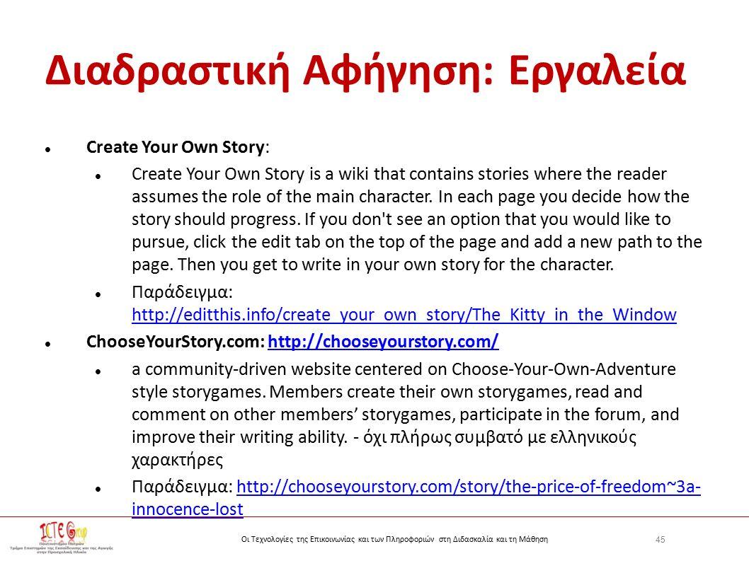 45 Οι Τεχνολογίες της Επικοινωνίας και των Πληροφοριών στη Διδασκαλία και τη Μάθηση Διαδραστική Αφήγηση: Εργαλεία Create Your Own Story: Create Your Own Story is a wiki that contains stories where the reader assumes the role of the main character.